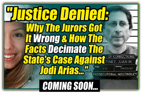 Justice Denied - Why The Jurors Got It Wrong & How The Facts Decimate The State's Case Against Jodi Arias